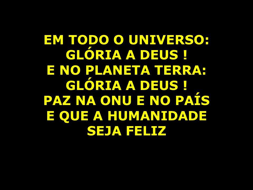 EM TODO O UNIVERSO: GLÓRIA A DEUS ! E NO PLANETA TERRA: PAZ NA ONU E NO PAÍS. E QUE A HUMANIDADE.