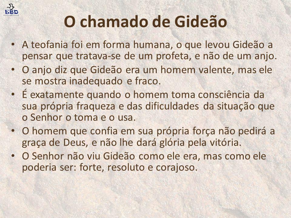 O chamado de Gideão A teofania foi em forma humana, o que levou Gideão a pensar que tratava-se de um profeta, e não de um anjo.