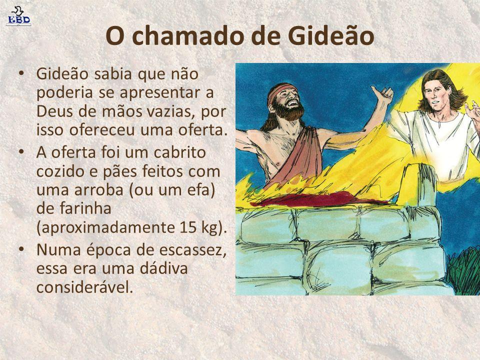 O chamado de Gideão Gideão sabia que não poderia se apresentar a Deus de mãos vazias, por isso ofereceu uma oferta.