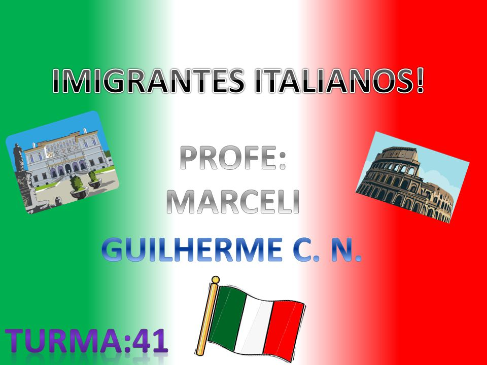 IMIGRANTES ITALIANOS! PROFE: MARCELI GUILHERME C. N. TURMA:41