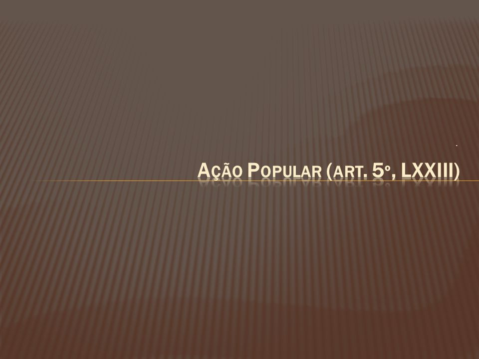 Ação Popular (art. 5º, LXXIII)