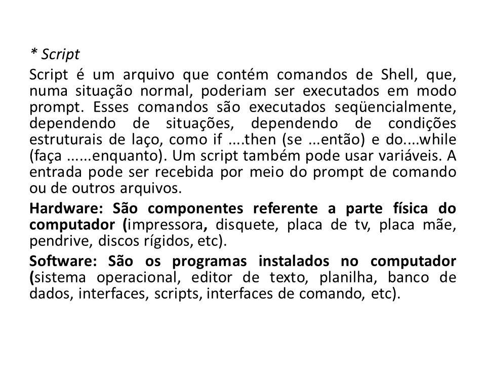 * Script Script é um arquivo que contém comandos de Shell, que, numa situação normal, poderiam ser executados em modo prompt.
