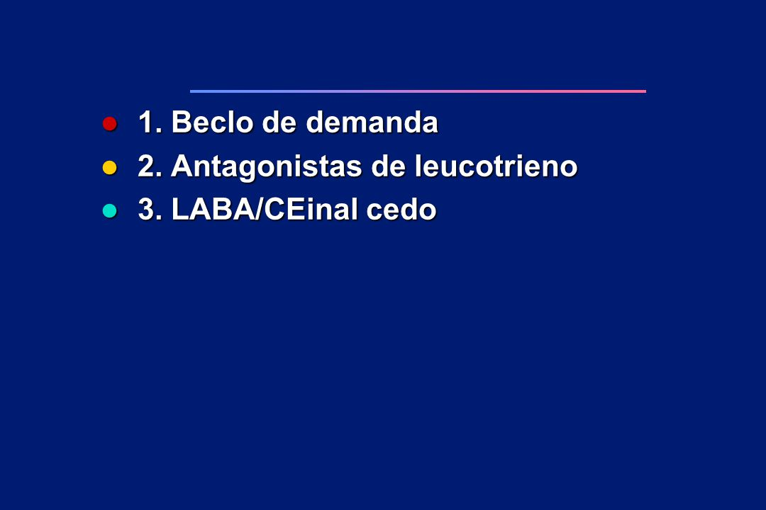 1. Beclo de demanda 2. Antagonistas de leucotrieno 3. LABA/CEinal cedo
