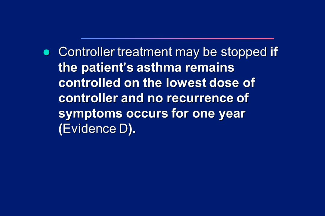 Controller treatment may be stopped if the patient's asthma remains controlled on the lowest dose of controller and no recurrence of symptoms occurs for one year (Evidence D).