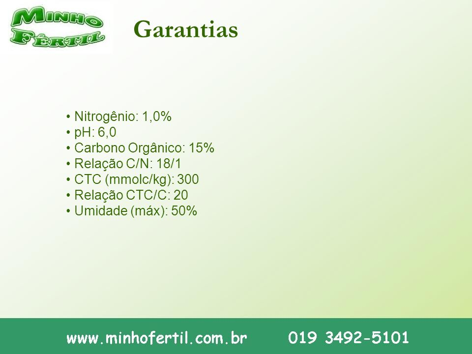 Garantias • Nitrogênio: 1,0% • pH: 6,0 • Carbono Orgânico: 15% • Relação C/N: 18/1 • CTC (mmolc/kg): 300 • Relação CTC/C: 20 • Umidade (máx): 50%