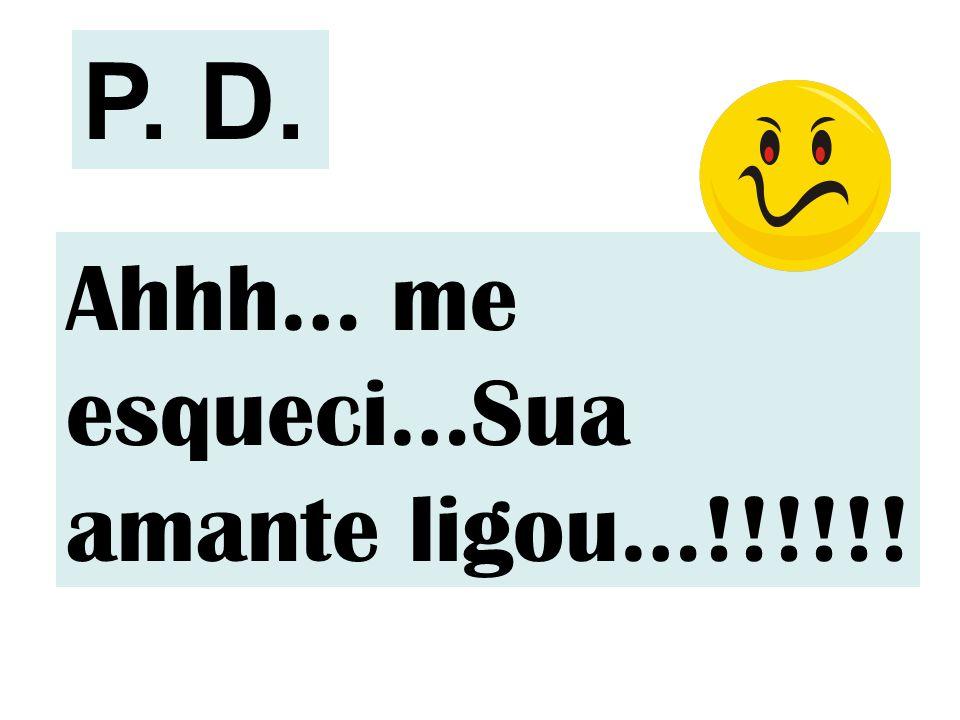 P. D. Ahhh… me esqueci…Sua amante ligou…!!!!!!