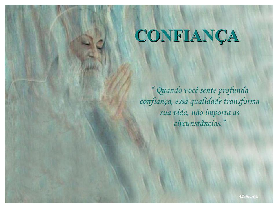 CONFIANÇA Quando você sente profunda confiança, essa qualidade transforma sua vida, não importa as circunstâncias.