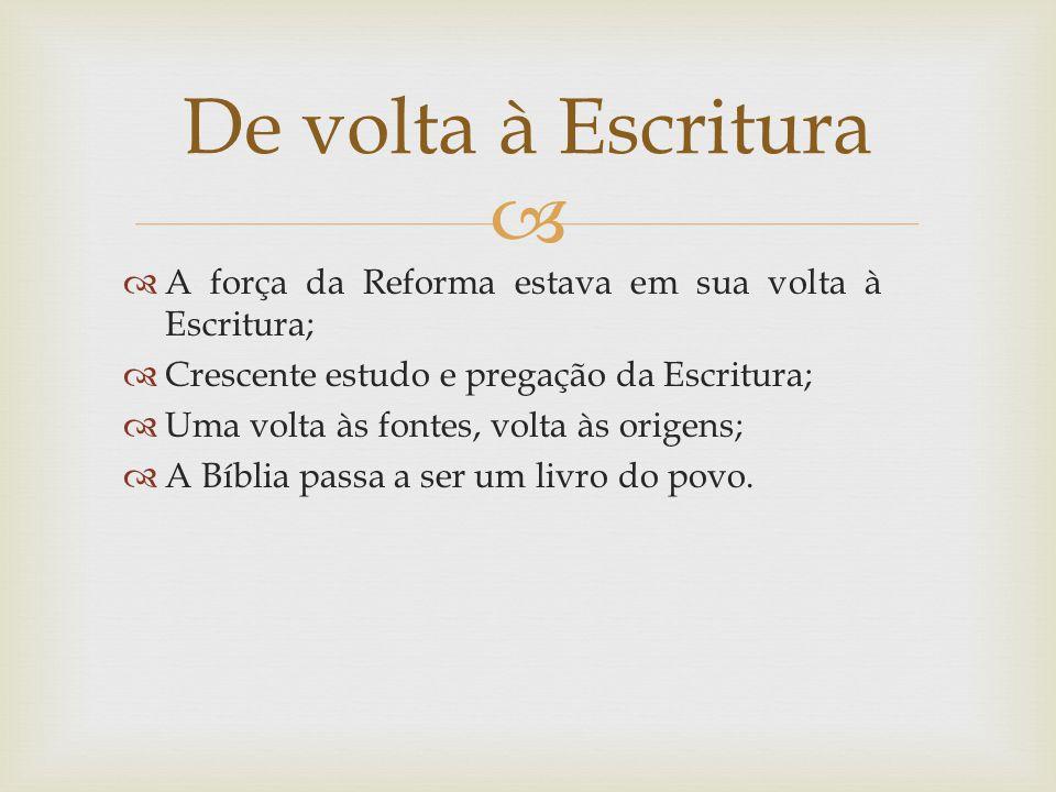 De volta à Escritura A força da Reforma estava em sua volta à Escritura; Crescente estudo e pregação da Escritura;