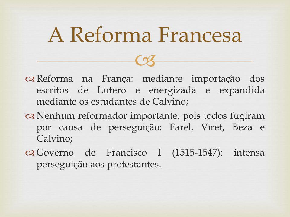 A Reforma Francesa Reforma na França: mediante importação dos escritos de Lutero e energizada e expandida mediante os estudantes de Calvino;