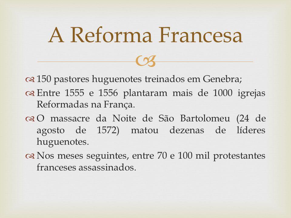 A Reforma Francesa 150 pastores huguenotes treinados em Genebra;