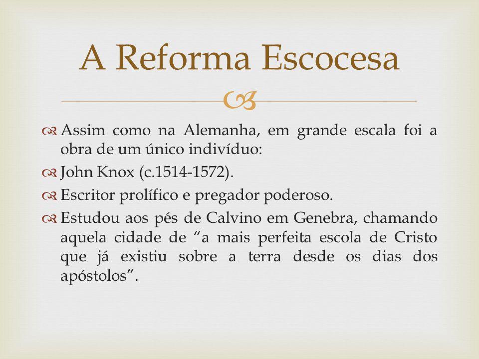 A Reforma Escocesa Assim como na Alemanha, em grande escala foi a obra de um único indivíduo: John Knox (c.1514-1572).