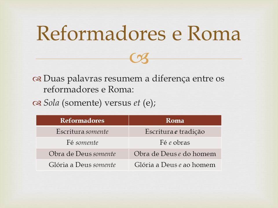 Reformadores e Roma Duas palavras resumem a diferença entre os reformadores e Roma: Sola (somente) versus et (e);