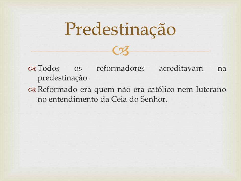 Predestinação Todos os reformadores acreditavam na predestinação.