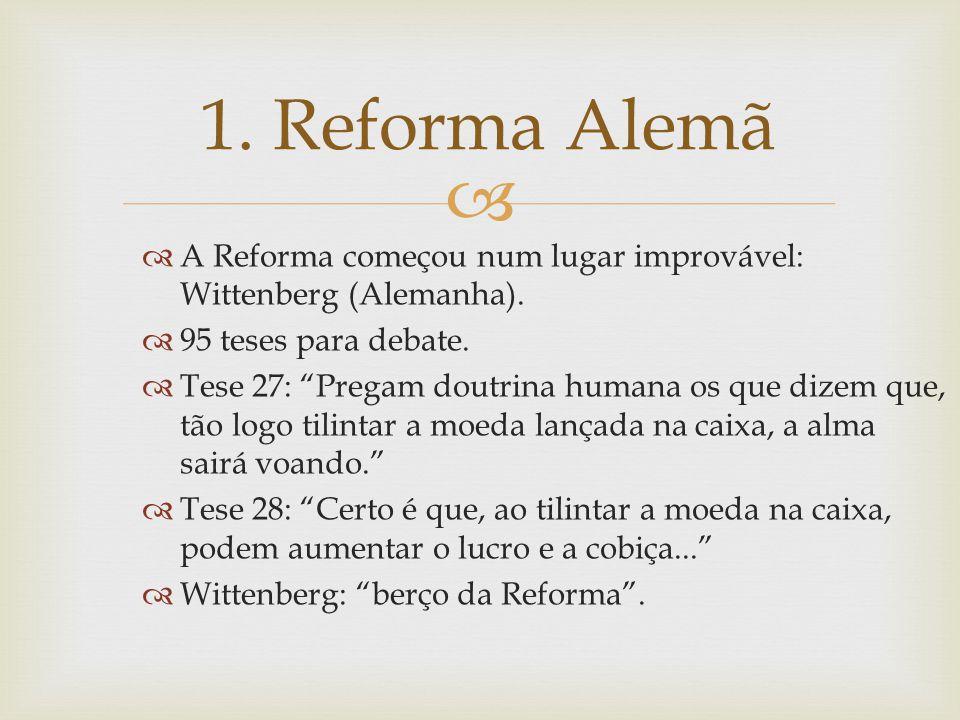 1. Reforma Alemã A Reforma começou num lugar improvável: Wittenberg (Alemanha). 95 teses para debate.