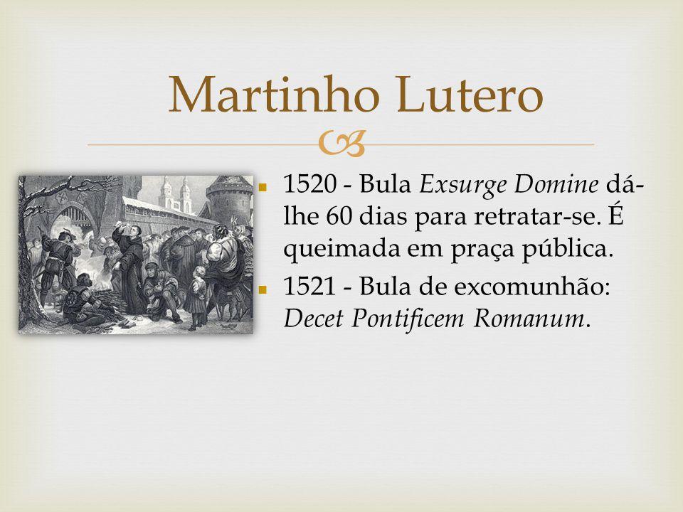 Martinho Lutero 1520 - Bula Exsurge Domine dá-lhe 60 dias para retratar-se. É queimada em praça pública.