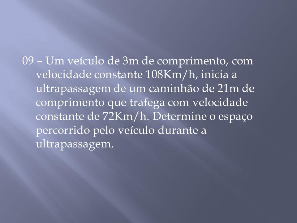 09 – Um veículo de 3m de comprimento, com velocidade constante 108Km/h, inicia a ultrapassagem de um caminhão de 21m de comprimento que trafega com velocidade constante de 72Km/h.