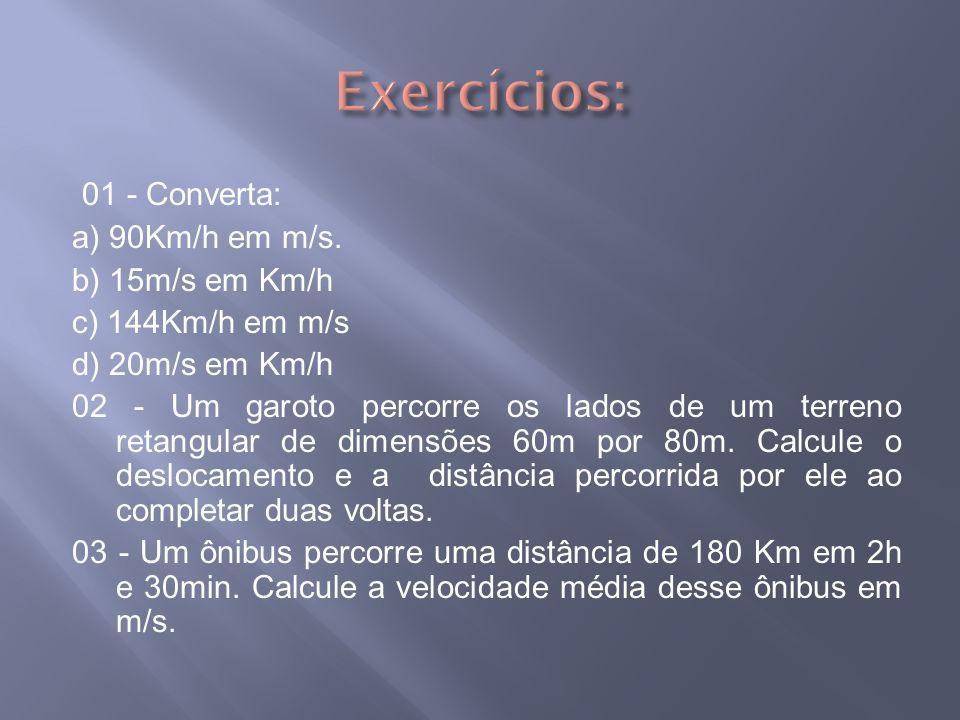 Exercícios: 01 - Converta: a) 90Km/h em m/s. b) 15m/s em Km/h