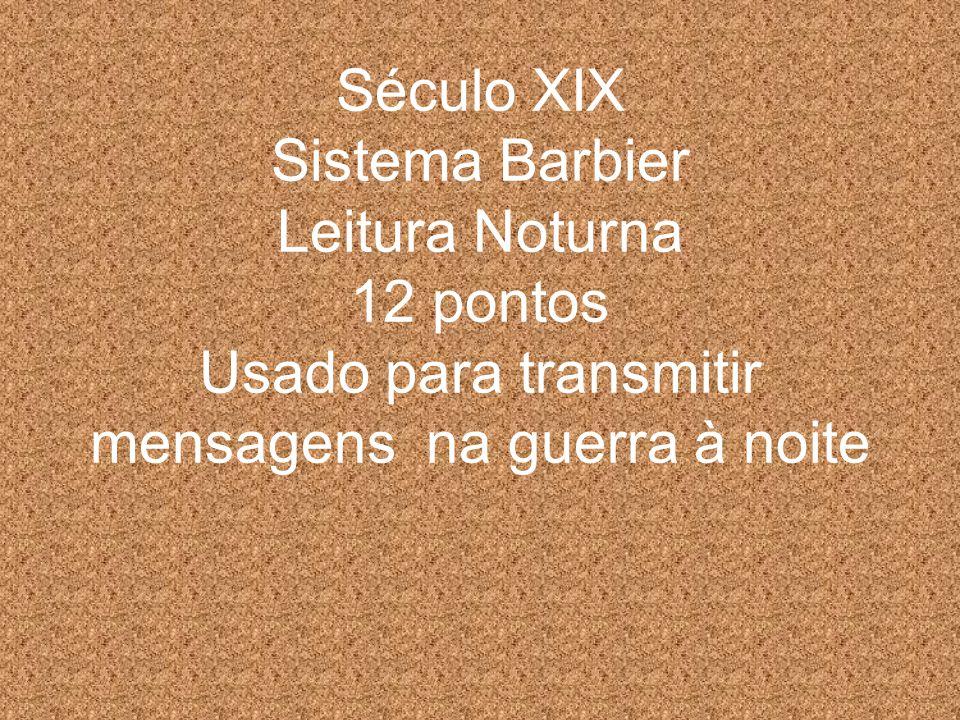 Século XIX Sistema Barbier Leitura Noturna 12 pontos Usado para transmitir mensagens na guerra à noite
