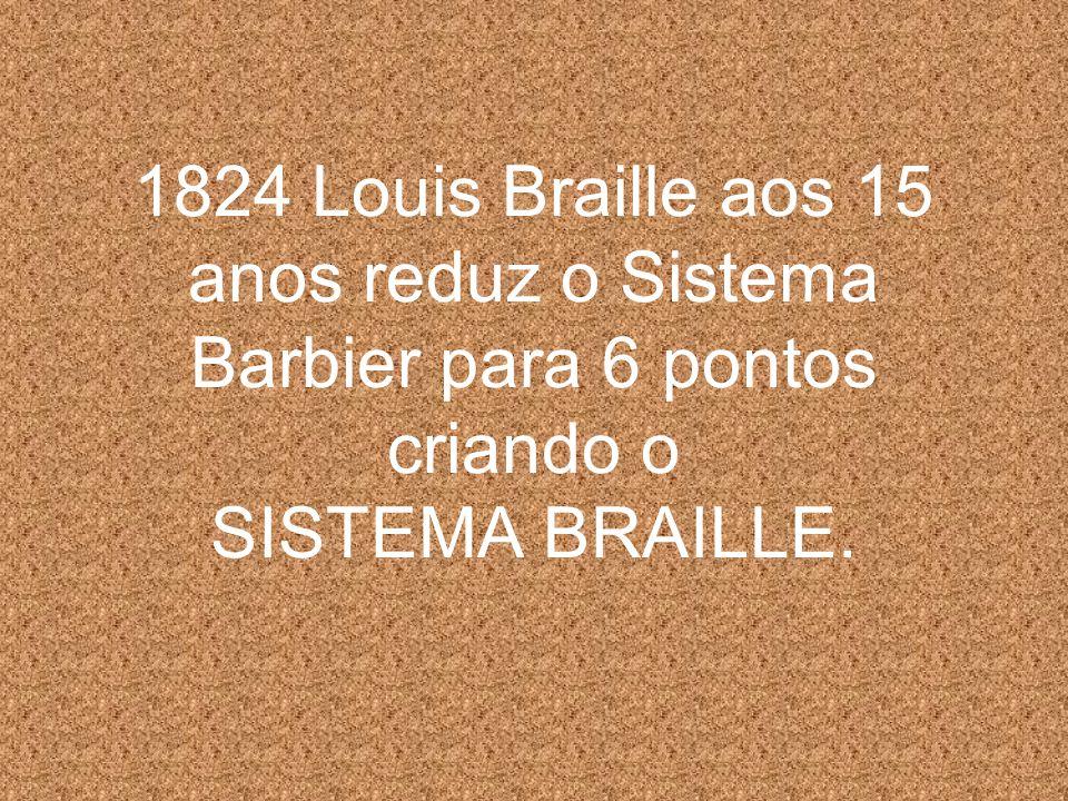 1824 Louis Braille aos 15 anos reduz o Sistema Barbier para 6 pontos criando o SISTEMA BRAILLE.