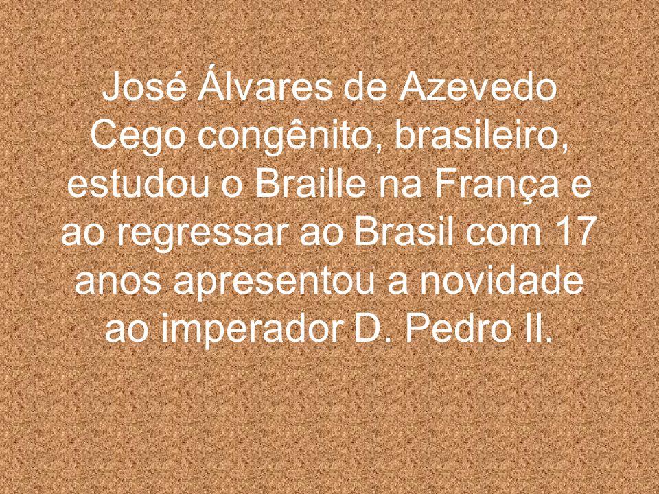 José Álvares de Azevedo Cego congênito, brasileiro, estudou o Braille na França e ao regressar ao Brasil com 17 anos apresentou a novidade ao imperador D.