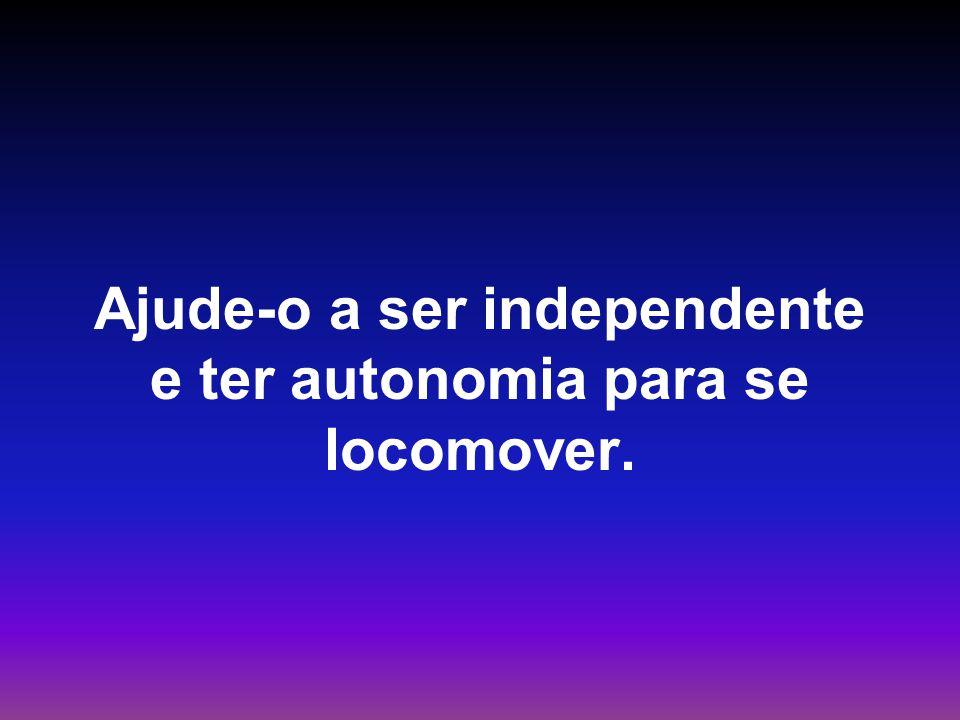Ajude-o a ser independente e ter autonomia para se locomover.