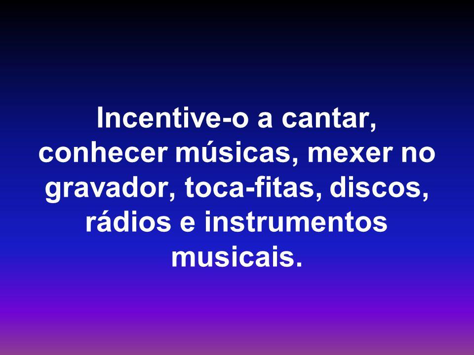 Incentive-o a cantar, conhecer músicas, mexer no gravador, toca-fitas, discos, rádios e instrumentos musicais.