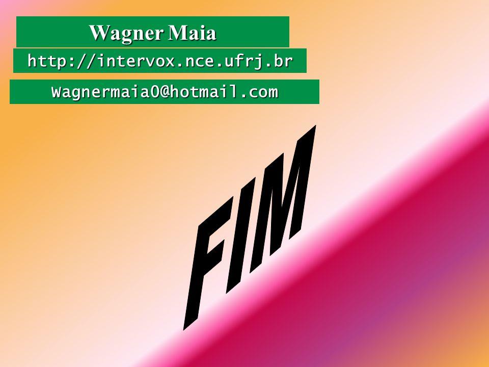Wagner Maia http://intervox.nce.ufrj.br Wagnermaia0@hotmail.com FIM