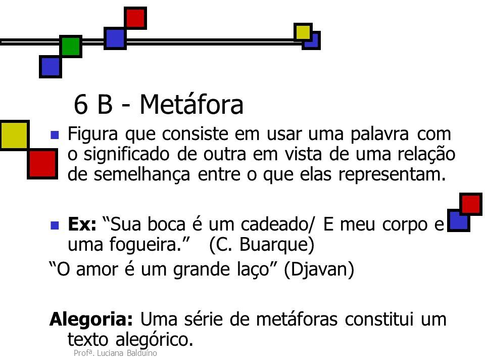 6 B - Metáfora Figura que consiste em usar uma palavra com o significado de outra em vista de uma relação de semelhança entre o que elas representam.