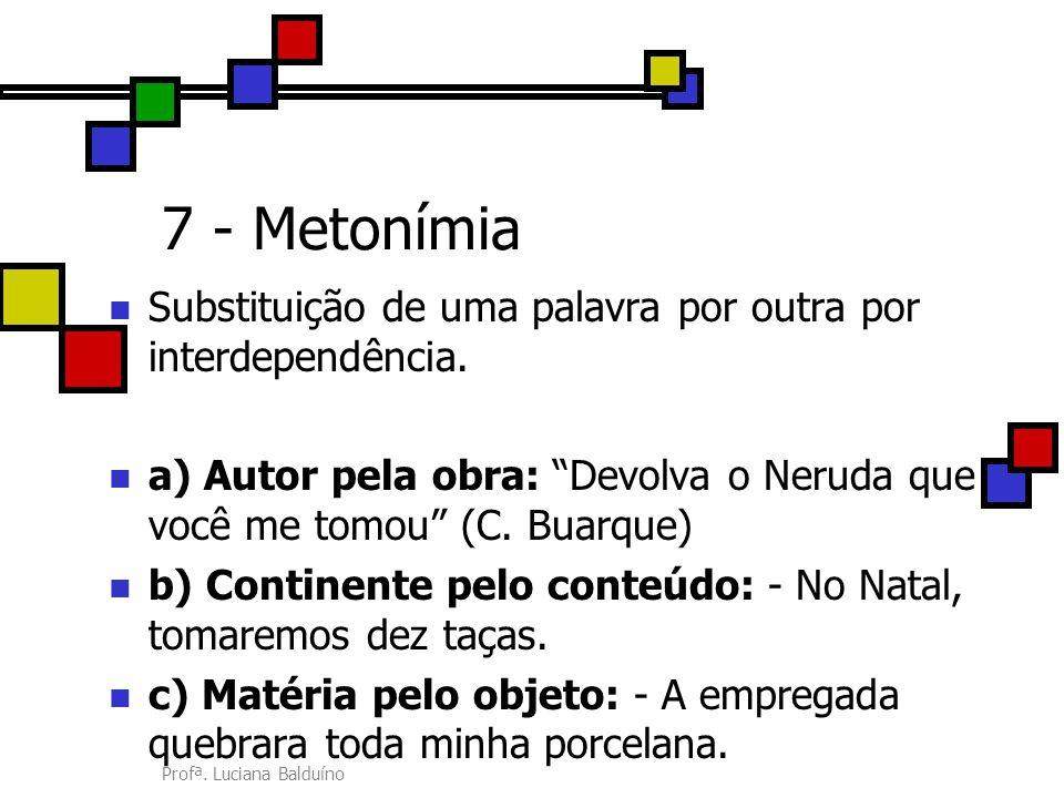 7 - Metonímia Substituição de uma palavra por outra por interdependência. a) Autor pela obra: Devolva o Neruda que você me tomou (C. Buarque)