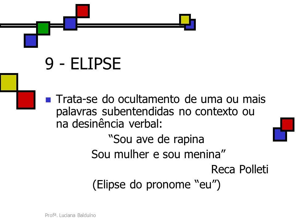 9 - ELIPSE Trata-se do ocultamento de uma ou mais palavras subentendidas no contexto ou na desinência verbal: