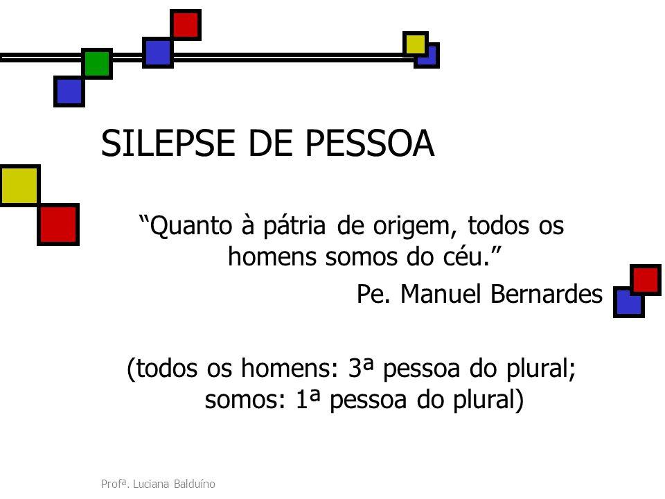 SILEPSE DE PESSOA Quanto à pátria de origem, todos os homens somos do céu. Pe. Manuel Bernardes.