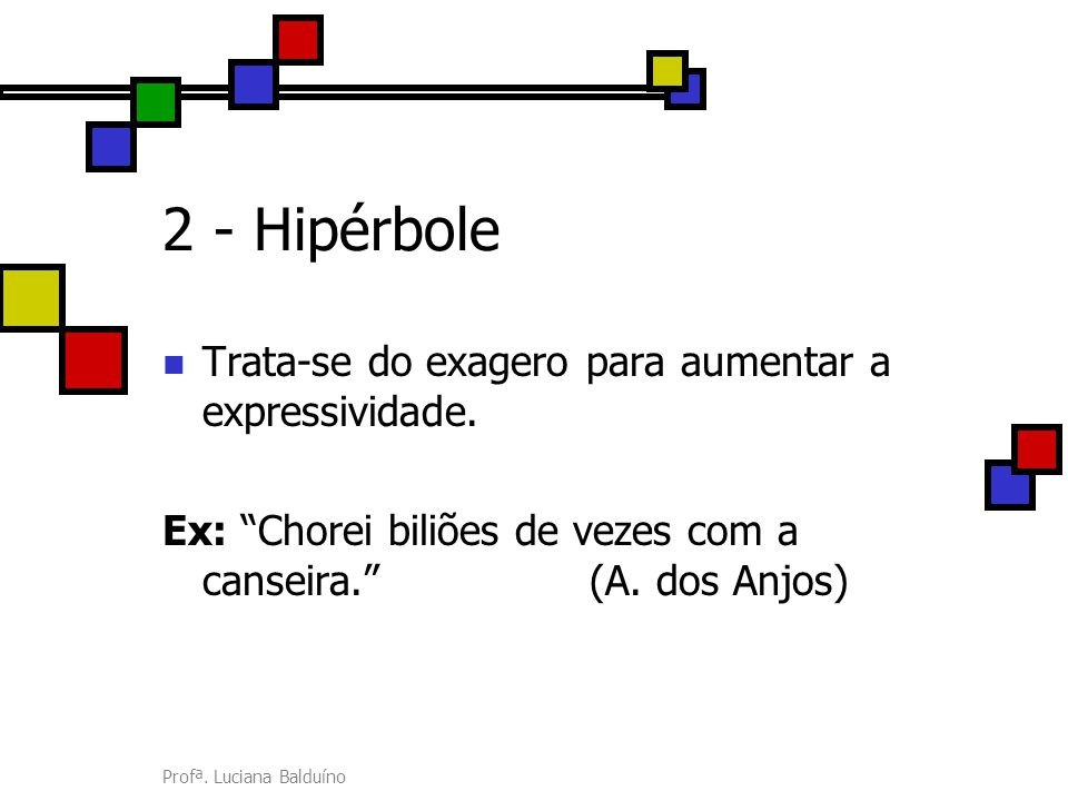 2 - Hipérbole Trata-se do exagero para aumentar a expressividade.