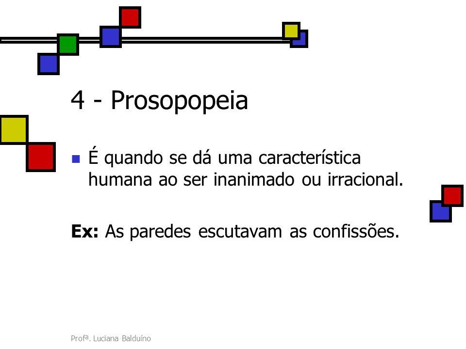 4 - Prosopopeia É quando se dá uma característica humana ao ser inanimado ou irracional. Ex: As paredes escutavam as confissões.