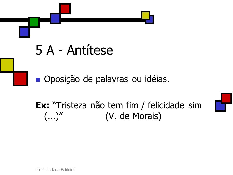 5 A - Antítese Oposição de palavras ou idéias.