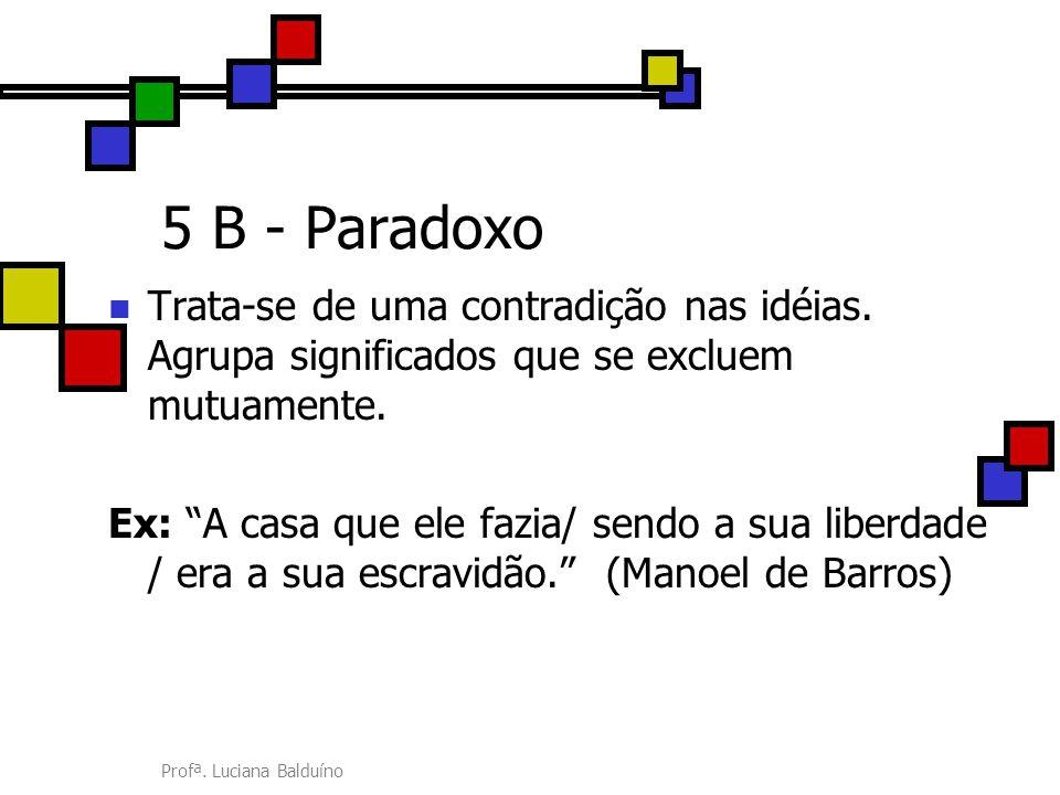 5 B - Paradoxo Trata-se de uma contradição nas idéias. Agrupa significados que se excluem mutuamente.