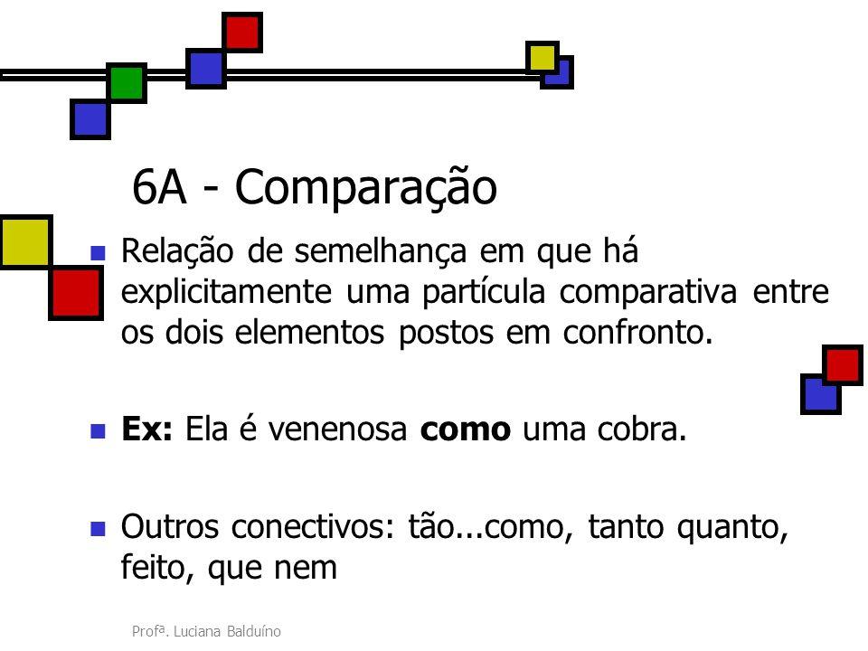 6A - Comparação Relação de semelhança em que há explicitamente uma partícula comparativa entre os dois elementos postos em confronto.