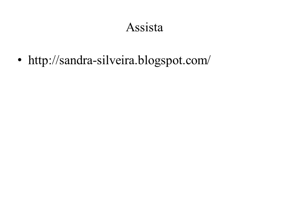 Assista http://sandra-silveira.blogspot.com/