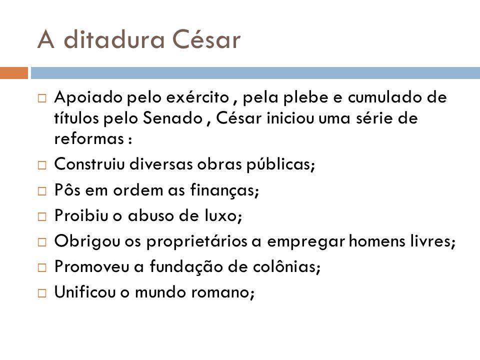 A ditadura César Apoiado pelo exército , pela plebe e cumulado de títulos pelo Senado , César iniciou uma série de reformas :