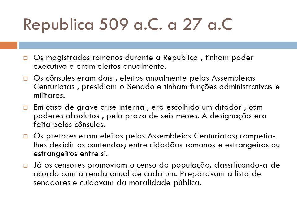 Republica 509 a.C. a 27 a.C Os magistrados romanos durante a Republica , tinham poder executivo e eram eleitos anualmente.