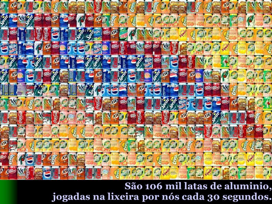 São 106 mil latas de aluminio, jogadas na lixeira por nós cada 30 segundos.