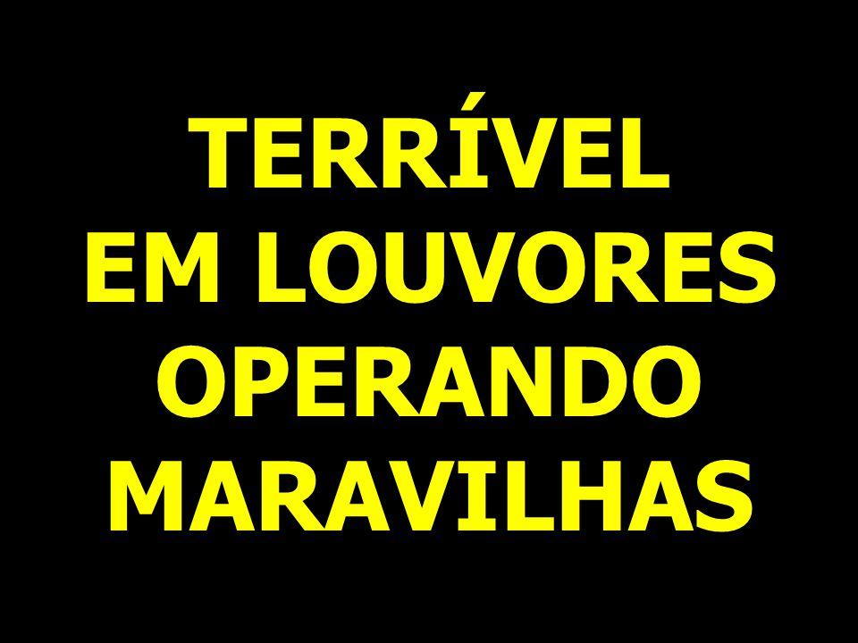 TERRÍVEL EM LOUVORES OPERANDO MARAVILHAS