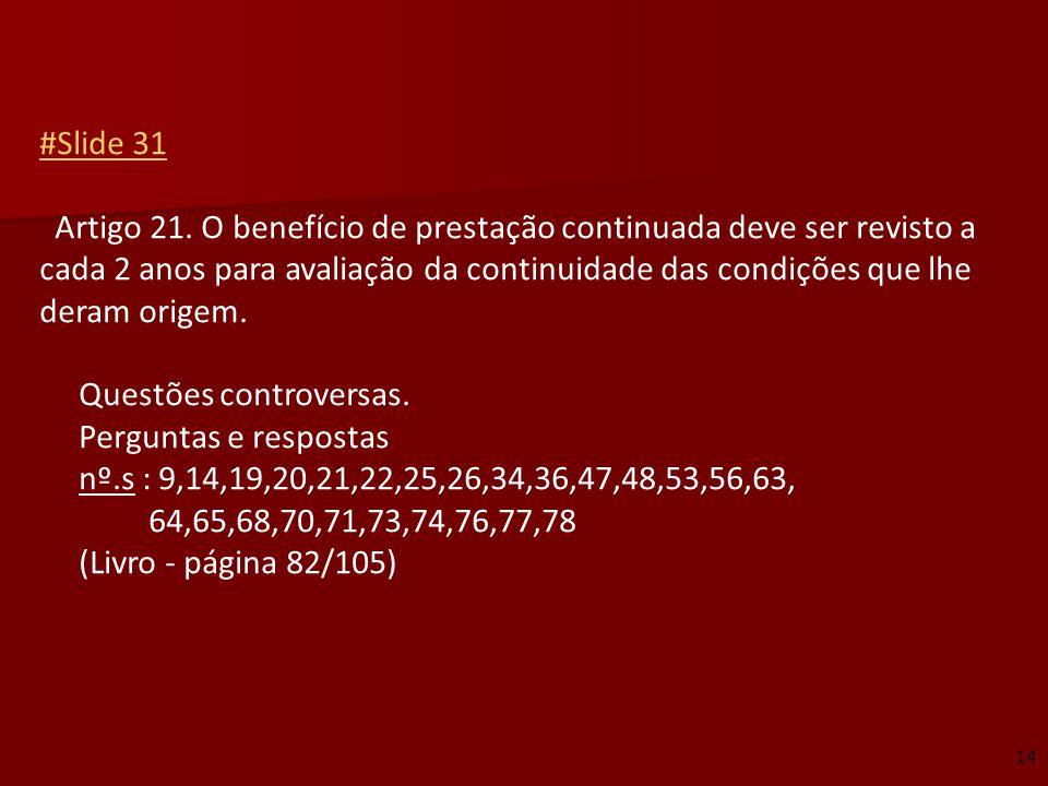 #Slide 31 Artigo 21. O benefício de prestação continuada deve ser revisto a cada 2 anos para avaliação da continuidade das condições que lhe deram origem. Questões controversas. Perguntas e respostas nº.s : 9,14,19,20,21,22,25,26,34,36,47,48,53,56,63, 64,65,68,70,71,73,74,76,77,78 (Livro - página 82/105)
