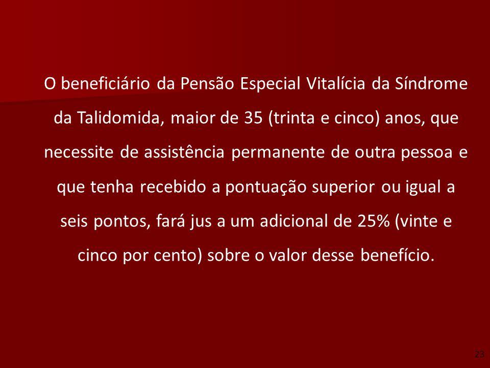 O beneficiário da Pensão Especial Vitalícia da Síndrome da Talidomida, maior de 35 (trinta e cinco) anos, que necessite de assistência permanente de outra pessoa e que tenha recebido a pontuação superior ou igual a seis pontos, fará jus a um adicional de 25% (vinte e cinco por cento) sobre o valor desse benefício.