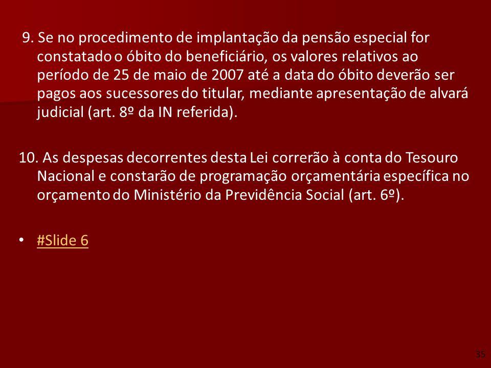 9. Se no procedimento de implantação da pensão especial for constatado o óbito do beneficiário, os valores relativos ao período de 25 de maio de 2007 até a data do óbito deverão ser pagos aos sucessores do titular, mediante apresentação de alvará judicial (art. 8º da IN referida).
