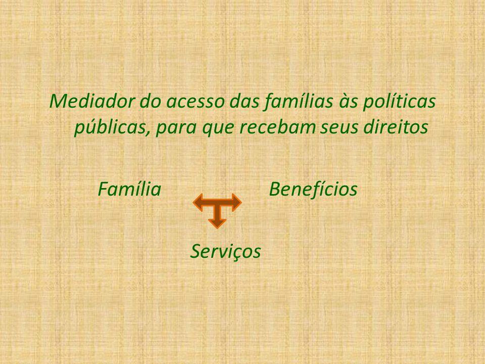 Mediador do acesso das famílias às políticas públicas, para que recebam seus direitos Família Benefícios Serviços