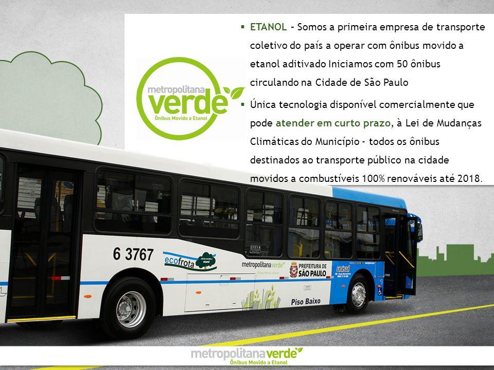 ETANOL – Somos a primeira empresa de transporte coletivo do país a operar com ônibus movido a etanol aditivado Iniciamos com 50 ônibus circulando na Cidade de São Paulo