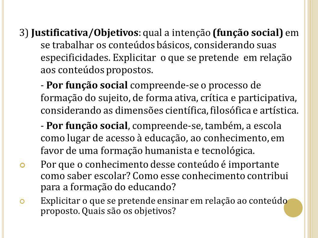3) Justificativa/Objetivos: qual a intenção (função social) em se trabalhar os conteúdos básicos, considerando suas especificidades. Explicitar o que se pretende em relação aos conteúdos propostos.