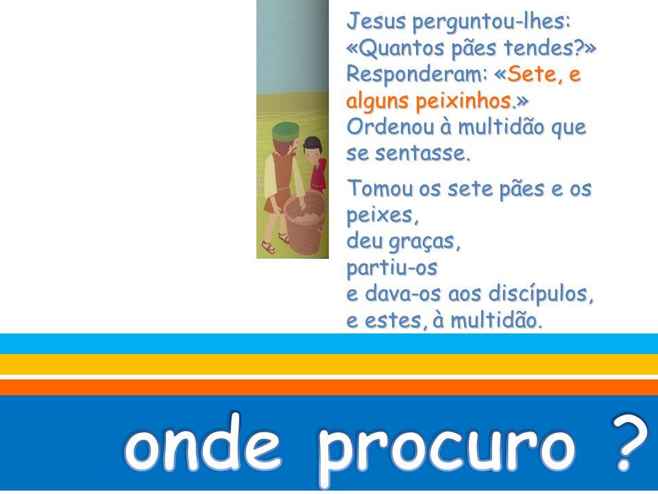 onde procuro Jesus perguntou-lhes: «Quantos pães tendes »