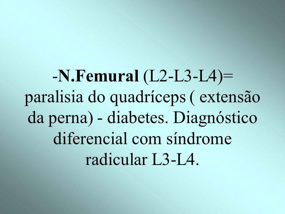 -N.Femural (L2-L3-L4)= paralisia do quadríceps ( extensão da perna) - diabetes.