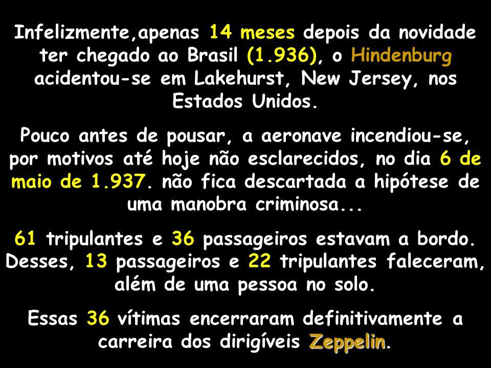 Infelizmente,apenas 14 meses depois da novidade ter chegado ao Brasil (1.936), o Hindenburg acidentou-se em Lakehurst, New Jersey, nos Estados Unidos.
